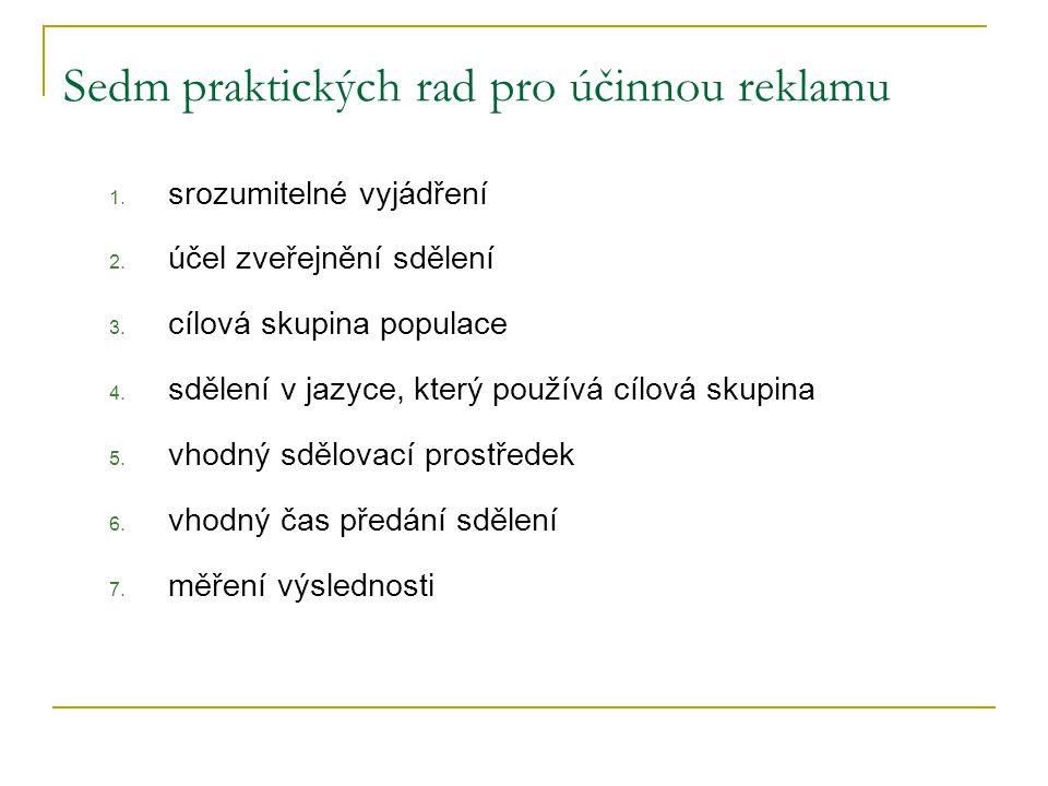 Sedm praktických rad pro účinnou reklamu 1. srozumitelné vyjádření 2. účel zveřejnění sdělení 3. cílová skupina populace 4. sdělení v jazyce, který po
