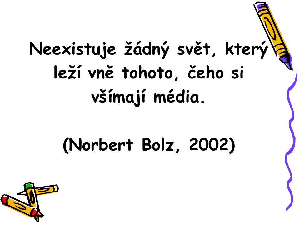 . Neexistuje žádný svět, který leží vně tohoto, čeho si všímají média. (Norbert Bolz, 2002)
