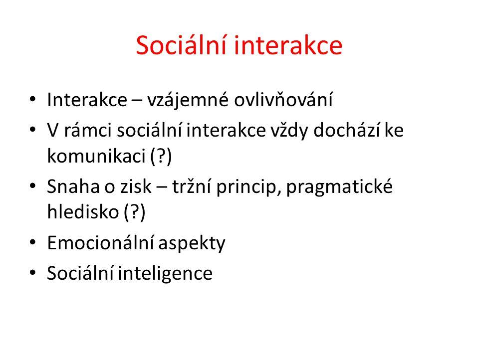 Sociální interakce Interakce – vzájemné ovlivňování V rámci sociální interakce vždy dochází ke komunikaci (?) Snaha o zisk – tržní princip, pragmatické hledisko (?) Emocionální aspekty Sociální inteligence