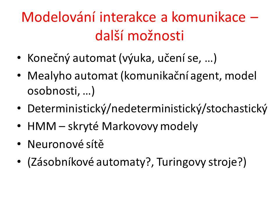 Modelování interakce a komunikace – další možnosti Konečný automat (výuka, učení se, …) Mealyho automat (komunikační agent, model osobnosti, …) Deterministický/nedeterministický/stochastický HMM – skryté Markovovy modely Neuronové sítě (Zásobníkové automaty?, Turingovy stroje?)