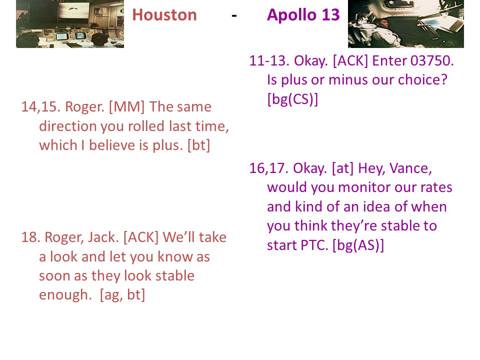 Houston - Apollo 13 14,15. Roger. [MM] The same direction you rolled last time, which I believe is plus. [bt] 18. Roger, Jack. [ACK] We'll take a look