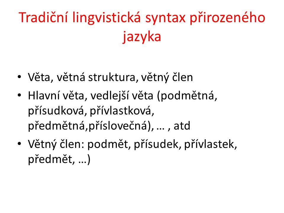 Tradiční lingvistická syntax přirozeného jazyka Věta, větná struktura, větný člen Hlavní věta, vedlejší věta (podmětná, přísudková, přívlastková, předmětná,příslovečná), …, atd Větný člen: podmět, přísudek, přívlastek, předmět, …)