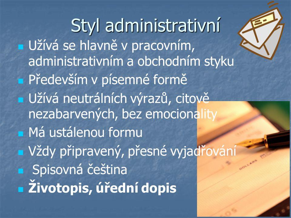 Styl administrativní Užívá se hlavně v pracovním, administrativním a obchodním styku Především v písemné formě Užívá neutrálních výrazů, citově nezaba