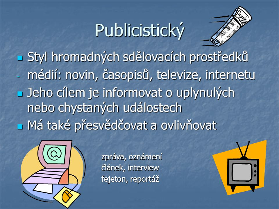 Publicistický Styl hromadných sdělovacích prostředků Styl hromadných sdělovacích prostředků - médií: novin, časopisů, televize, internetu Jeho cílem je informovat o uplynulých nebo chystaných událostech Jeho cílem je informovat o uplynulých nebo chystaných událostech Má také přesvědčovat a ovlivňovat Má také přesvědčovat a ovlivňovat zpráva, oznámení zpráva, oznámení článek, interview článek, interview fejeton, reportáž fejeton, reportáž