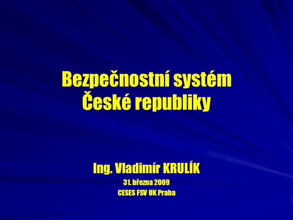 Bezpečnostní systém České republiky Ing. Vladimír KRULÍK 31. března 2009 CESES FSV UK Praha