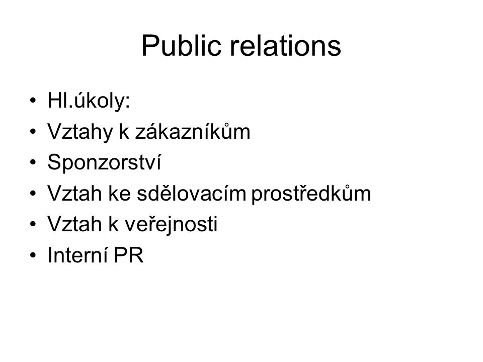Public relations Hl.úkoly: Vztahy k zákazníkům Sponzorství Vztah ke sdělovacím prostředkům Vztah k veřejnosti Interní PR