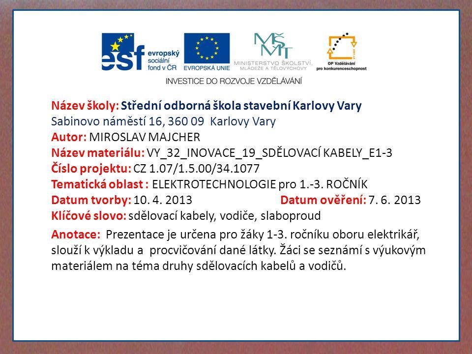 Název školy: Střední odborná škola stavební Karlovy Vary Sabinovo náměstí 16, 360 09 Karlovy Vary Autor: MIROSLAV MAJCHER Název materiálu: VY_32_INOVACE_19_SDĚLOVACÍ KABELY_E1-3 Číslo projektu: CZ 1.07/1.5.00/34.1077 Tematická oblast : ELEKTROTECHNOLOGIE pro 1.-3.