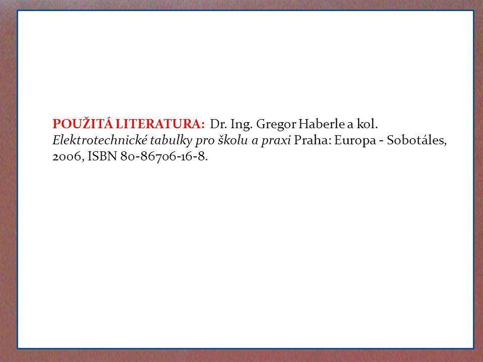 POUŽITÁ LITERATURA: Dr. Ing. Gregor Haberle a kol. Elektrotechnické tabulky pro školu a praxi Praha: Europa - Sobotáles, 2006, ISBN 80-86706-16-8.