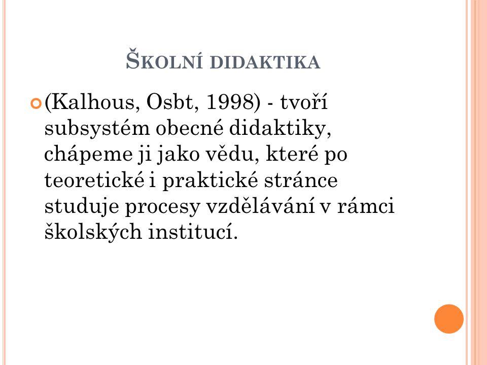 Š KOLNÍ DIDAKTIKA (Kalhous, Osbt, 1998) - tvoří subsystém obecné didaktiky, chápeme ji jako vědu, které po teoretické i praktické stránce studuje proc