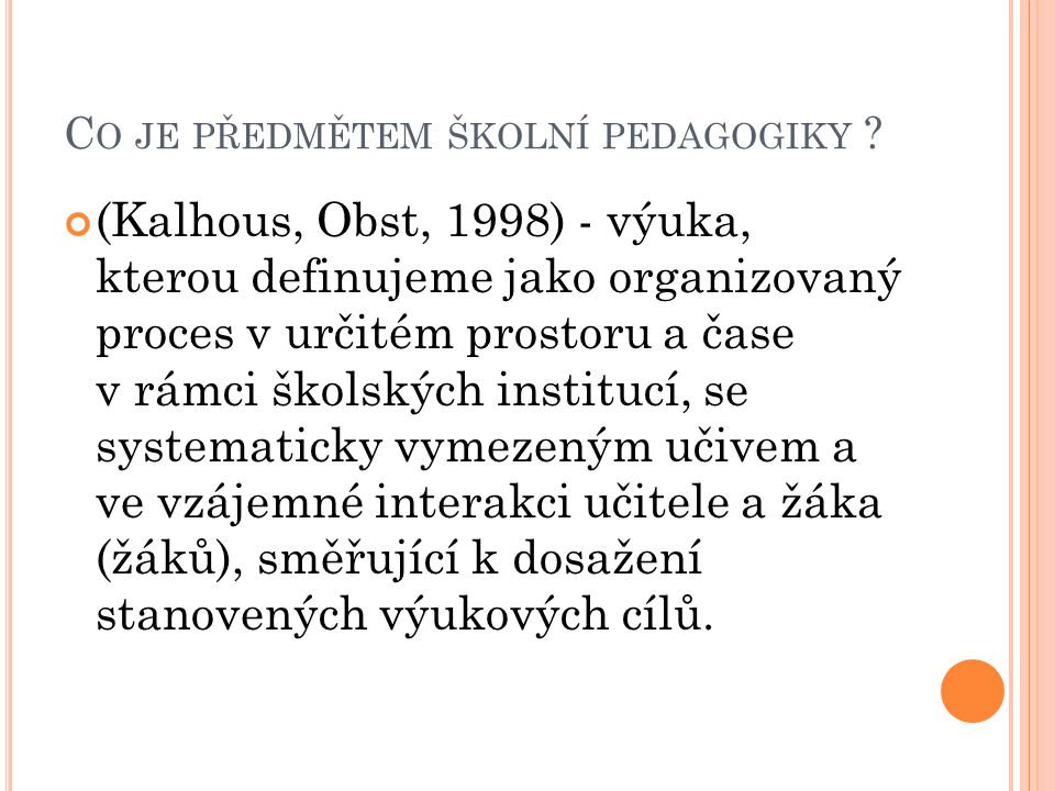 C O JE PŘEDMĚTEM ŠKOLNÍ PEDAGOGIKY ? (Kalhous, Obst, 1998) - výuka, kterou definujeme jako organizovaný proces v určitém prostoru a čase v rámci škols