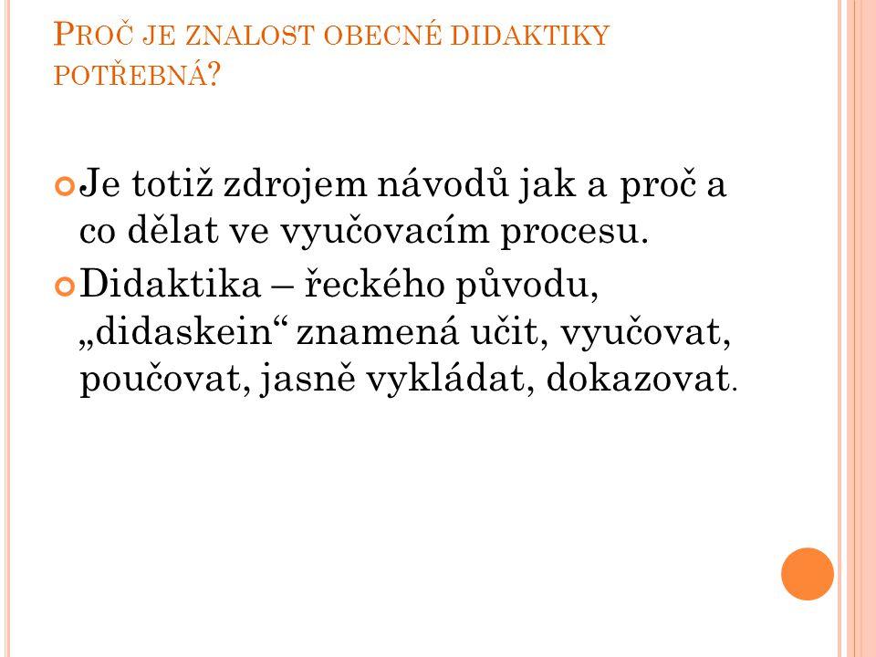 """P ROČ JE ZNALOST OBECNÉ DIDAKTIKY POTŘEBNÁ ? Je totiž zdrojem návodů jak a proč a co dělat ve vyučovacím procesu. Didaktika – řeckého původu, """"didaske"""