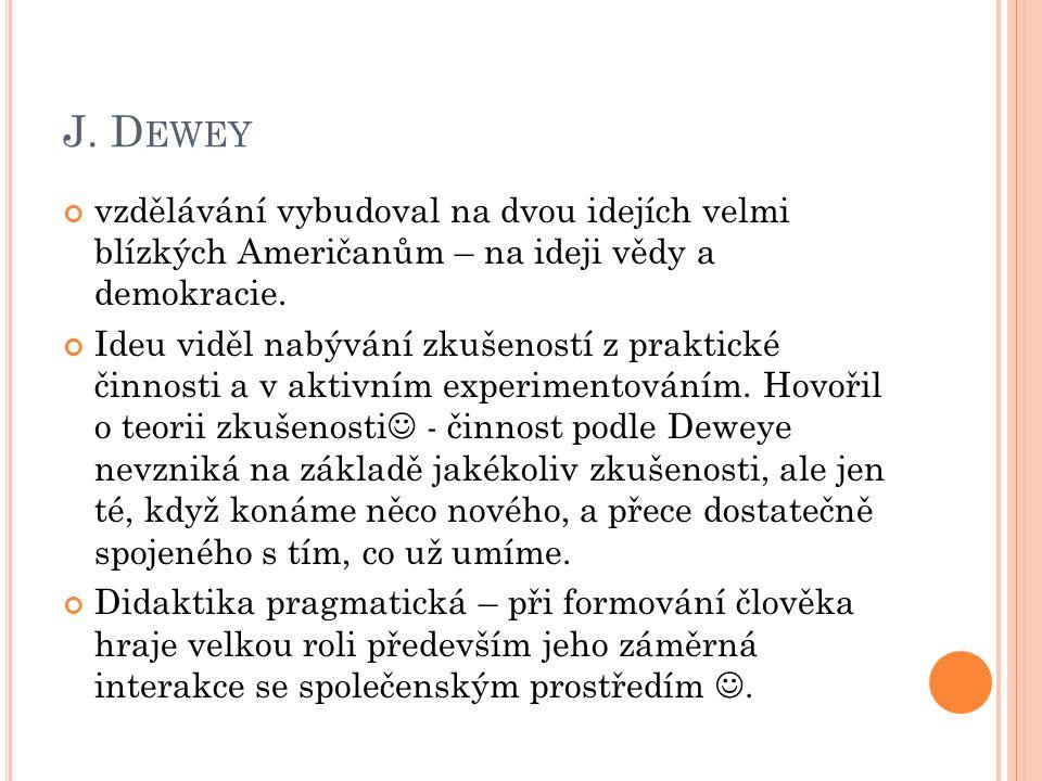 J. D EWEY vzdělávání vybudoval na dvou idejích velmi blízkých Američanům – na ideji vědy a demokracie. Ideu viděl nabývání zkušeností z praktické činn
