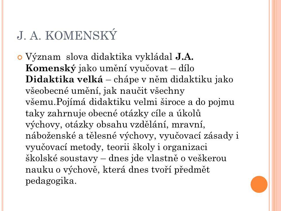 J. A. KOMENSKÝ Význam slova didaktika vykládal J.A. Komenský jako umění vyučovat – dílo Didaktika velká – chápe v něm didaktiku jako všeobecné umění,