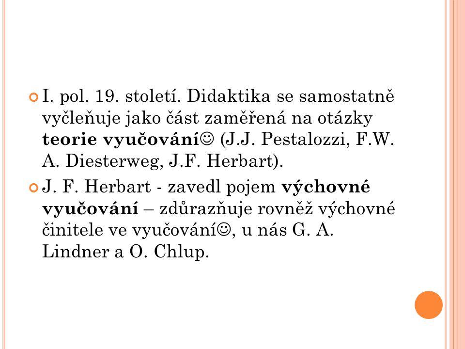 I. pol. 19. století. Didaktika se samostatně vyčleňuje jako část zaměřená na otázky teorie vyučování (J.J. Pestalozzi, F.W. A. Diesterweg, J.F. Herbar