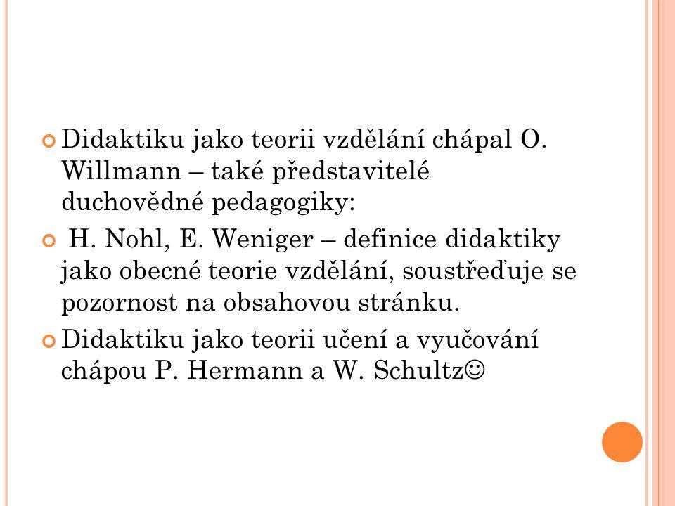 Didaktiku jako teorii vzdělání chápal O. Willmann – také představitelé duchovědné pedagogiky: H. Nohl, E. Weniger – definice didaktiky jako obecné teo