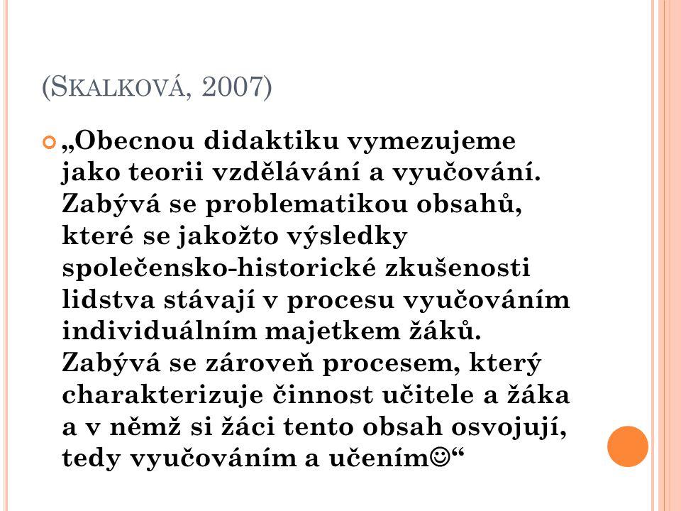 """(S KALKOVÁ, 2007) """"Obecnou didaktiku vymezujeme jako teorii vzdělávání a vyučování. Zabývá se problematikou obsahů, které se jakožto výsledky společen"""