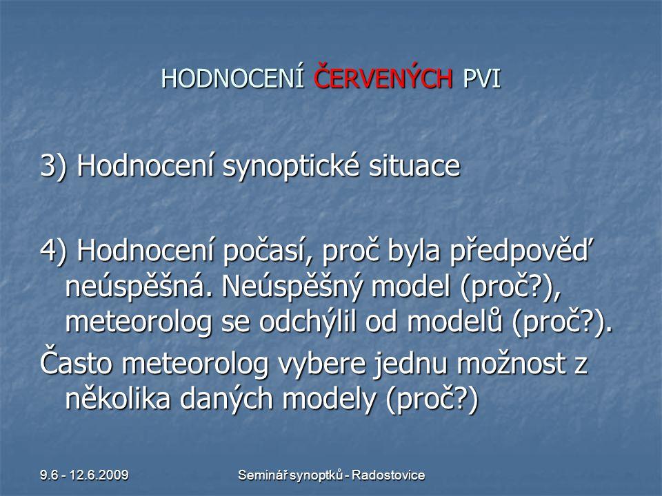 9.6 - 12.6.2009Seminář synoptků - Radostovice HODNOCENÍ ČERVENÝCH PVI 3) Hodnocení synoptické situace 4) Hodnocení počasí, proč byla předpověď neúspěšná.