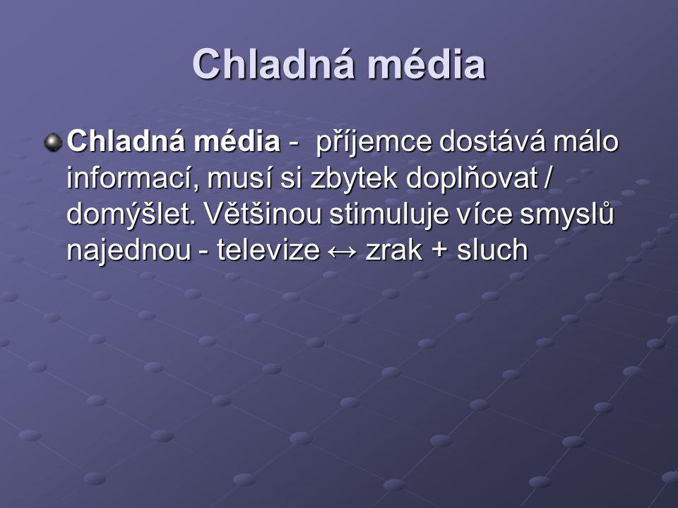 Chladná média Chladná média - příjemce dostává málo informací, musí si zbytek doplňovat / domýšlet. Většinou stimuluje více smyslů najednou - televize