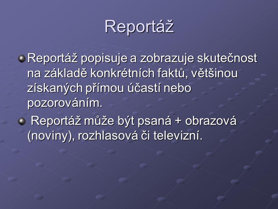 Reportáž Reportáž popisuje a zobrazuje skutečnost na základě konkrétních faktů, většinou získaných přímou účastí nebo pozorováním. Reportáž může být p