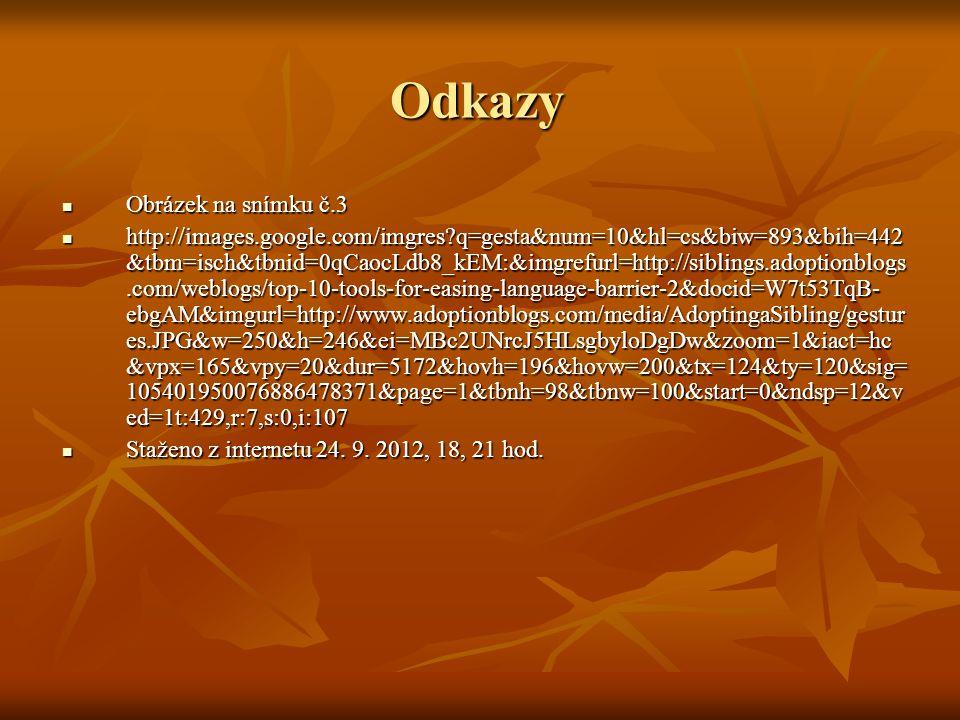Odkazy Obrázek na snímku č.3 Obrázek na snímku č.3 http://images.google.com/imgres?q=gesta&num=10&hl=cs&biw=893&bih=442 &tbm=isch&tbnid=0qCaocLdb8_kEM:&imgrefurl=http://siblings.adoptionblogs.com/weblogs/top-10-tools-for-easing-language-barrier-2&docid=W7t53TqB- ebgAM&imgurl=http://www.adoptionblogs.com/media/AdoptingaSibling/gestur es.JPG&w=250&h=246&ei=MBc2UNrcJ5HLsgbyloDgDw&zoom=1&iact=hc &vpx=165&vpy=20&dur=5172&hovh=196&hovw=200&tx=124&ty=120&sig= 105401950076886478371&page=1&tbnh=98&tbnw=100&start=0&ndsp=12&v ed=1t:429,r:7,s:0,i:107 http://images.google.com/imgres?q=gesta&num=10&hl=cs&biw=893&bih=442 &tbm=isch&tbnid=0qCaocLdb8_kEM:&imgrefurl=http://siblings.adoptionblogs.com/weblogs/top-10-tools-for-easing-language-barrier-2&docid=W7t53TqB- ebgAM&imgurl=http://www.adoptionblogs.com/media/AdoptingaSibling/gestur es.JPG&w=250&h=246&ei=MBc2UNrcJ5HLsgbyloDgDw&zoom=1&iact=hc &vpx=165&vpy=20&dur=5172&hovh=196&hovw=200&tx=124&ty=120&sig= 105401950076886478371&page=1&tbnh=98&tbnw=100&start=0&ndsp=12&v ed=1t:429,r:7,s:0,i:107 Staženo z internetu 24.