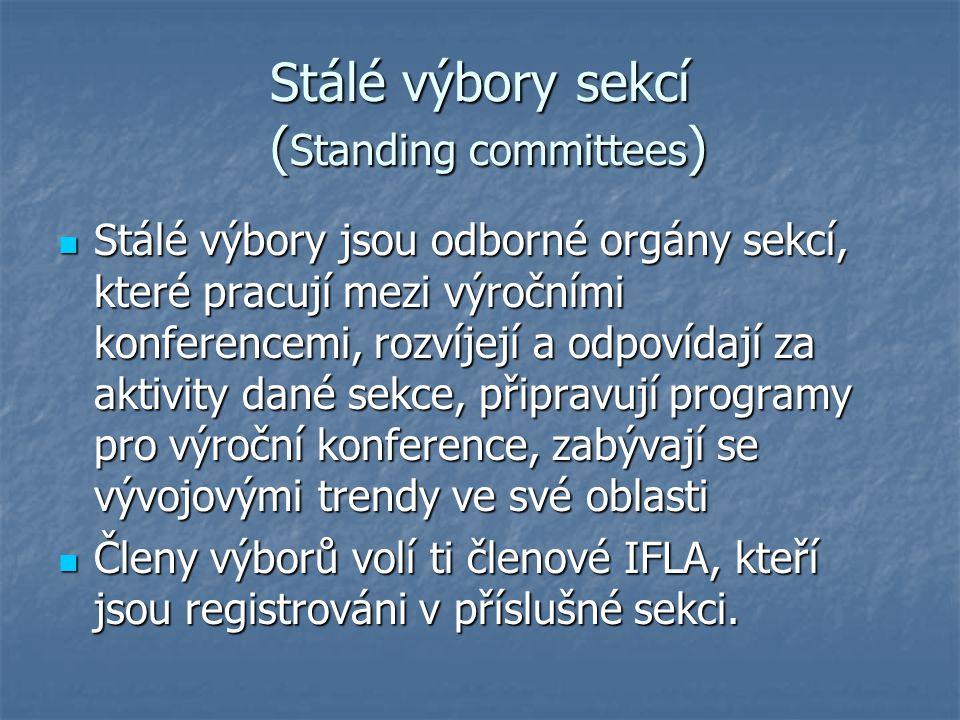 Stálé výbory sekcí ( Standing committees ) Stálé výbory jsou odborné orgány sekcí, které pracují mezi výročními konferencemi, rozvíjejí a odpovídají za aktivity dané sekce, připravují programy pro výroční konference, zabývají se vývojovými trendy ve své oblasti Stálé výbory jsou odborné orgány sekcí, které pracují mezi výročními konferencemi, rozvíjejí a odpovídají za aktivity dané sekce, připravují programy pro výroční konference, zabývají se vývojovými trendy ve své oblasti Členy výborů volí ti členové IFLA, kteří jsou registrováni v příslušné sekci.