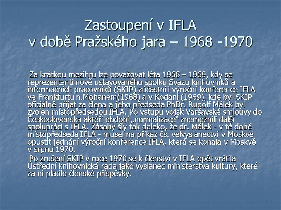 Zastoupení v IFLA v době Pražského jara – 1968 -1970 Za krátkou mezihru lze považovat léta 1968 – 1969, kdy se reprezentanti nově ustavovaného spolku Svazu knihovníků a informačních pracovníků (SKIP) zúčastnili výroční konference IFLA ve Frankfurtu n.Mohanem(1968) a v Kodani (1969), kde byl SKIP oficiálně přijat za člena a jeho předseda PhDr.