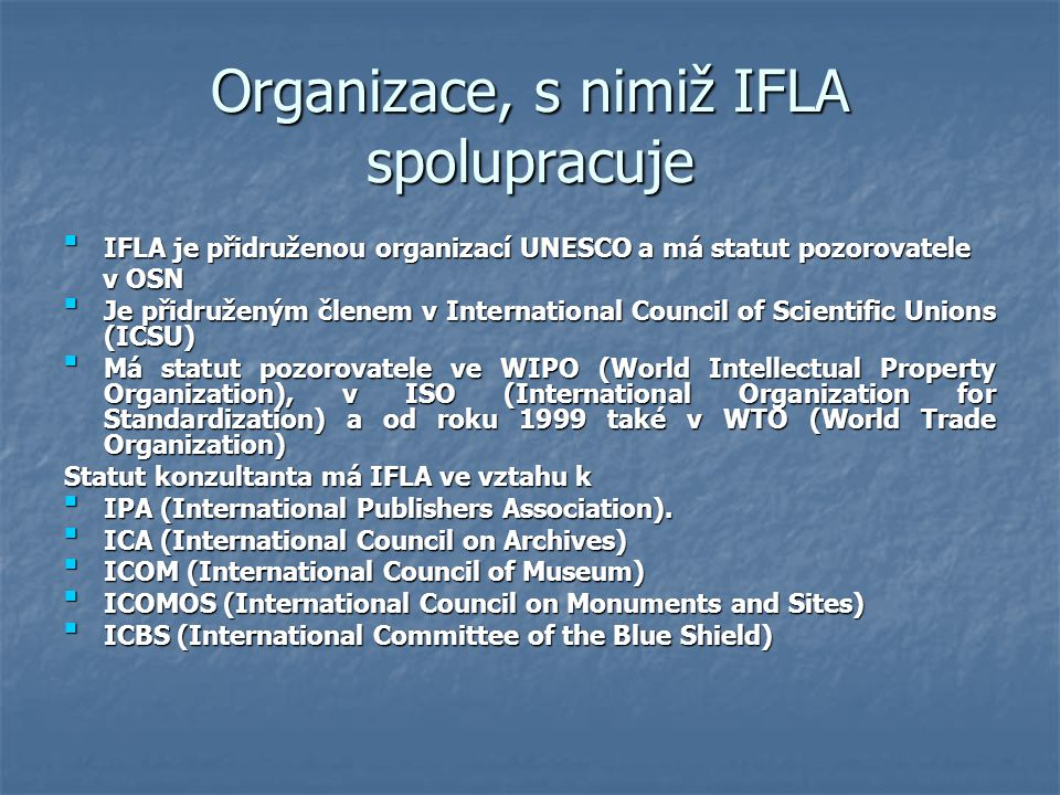 Společné aktivity - Joint Activities (s některými z nich ) IFLA/IPA IFLA/IPA IFLA/IPA A joint steering group with IFLA and the International Publishers Association (IPA) A joint steering group with IFLA and the International Publishers Association (IPA) The International Committee of the Blue Shield (ICBS) The International Committee of the Blue Shield (ICBS) The International Committee of the Blue Shield (ICBS) The International Committee of the Blue Shield (ICBS) World Summit on the Information Society World Summit on the Information Society World Summit on the Information Society World Summit on the Information Society Geneva, December 2003 and Tunis, December 2005.