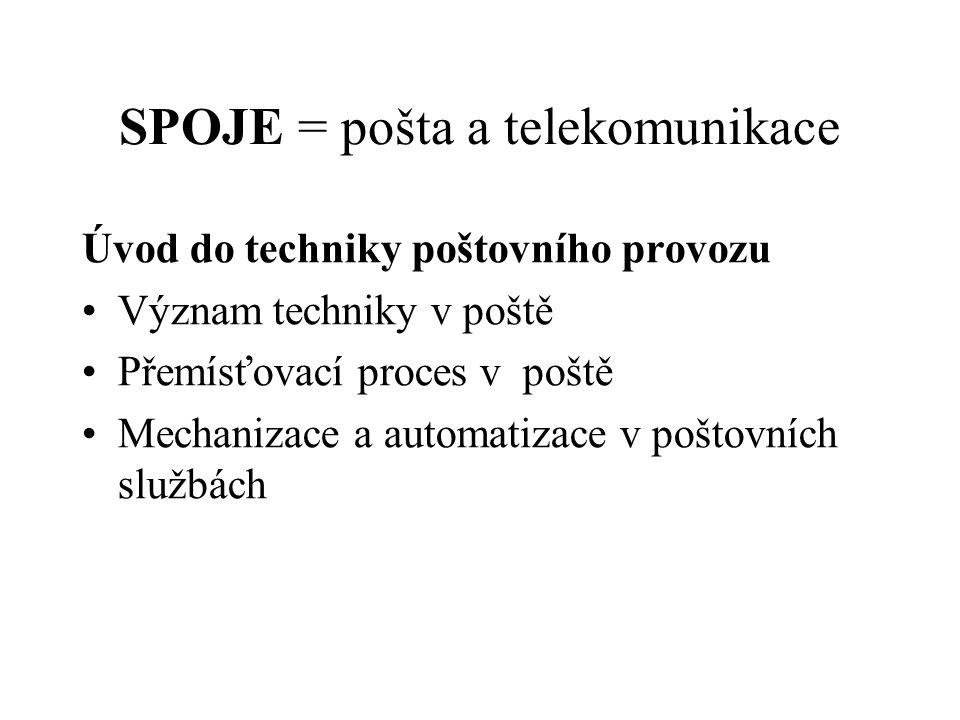 SPOJE = pošta a telekomunikace Úvod do techniky poštovního provozu Význam techniky v poště Přemísťovací proces v poště Mechanizace a automatizace v po
