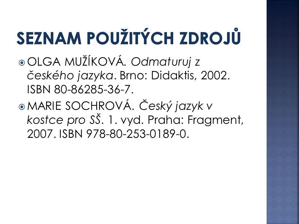  OLGA MUŽÍKOVÁ. Odmaturuj z českého jazyka. Brno: Didaktis, 2002. ISBN 80-86285-36-7.  MARIE SOCHROVÁ. Český jazyk v kostce pro SŠ. 1. vyd. Praha: F