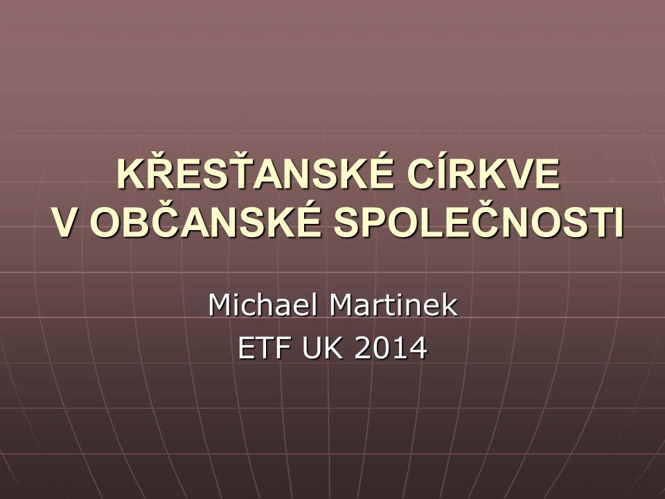 KŘESŤANSKÉ CÍRKVE V OBČANSKÉ SPOLEČNOSTI Michael Martinek ETF UK 2014