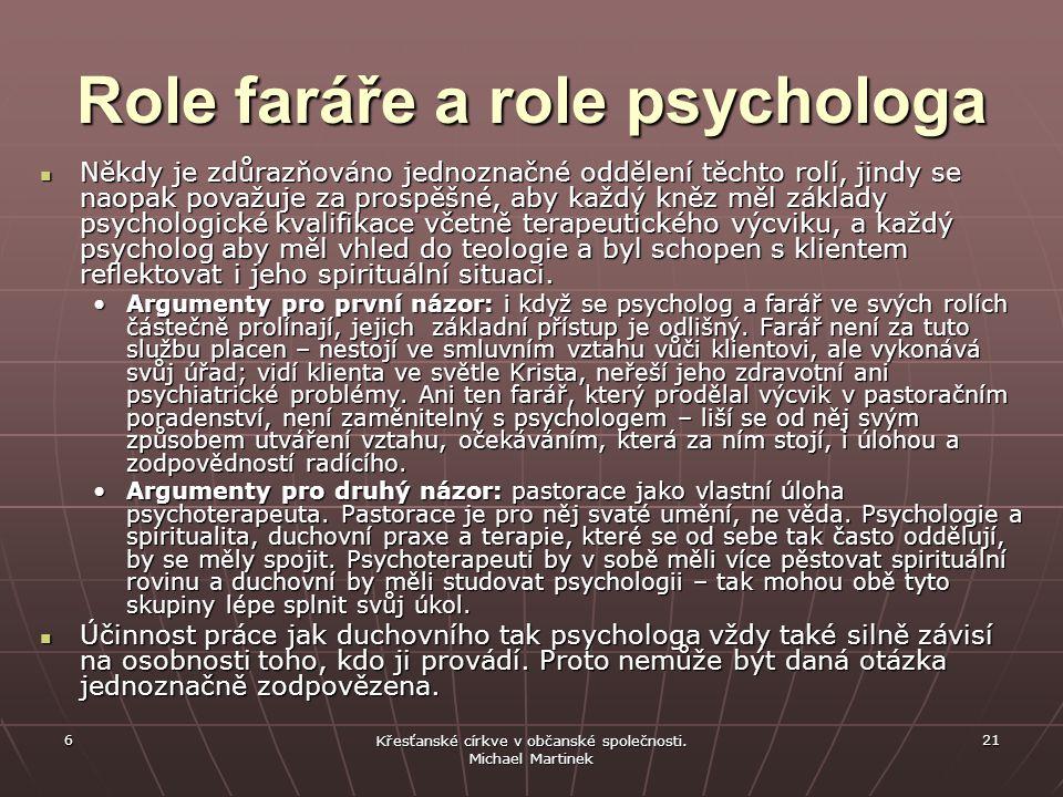 Role faráře a role psychologa Někdy je zdůrazňováno jednoznačné oddělení těchto rolí, jindy se naopak považuje za prospěšné, aby každý kněz měl základy psychologické kvalifikace včetně terapeutického výcviku, a každý psycholog aby měl vhled do teologie a byl schopen s klientem reflektovat i jeho spirituální situaci.