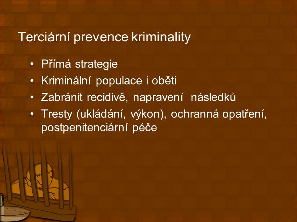 Terciární prevence kriminality Přímá strategie Kriminální populace i oběti Zabránit recidivě, napravení následků Tresty (ukládání, výkon), ochranná opatření, postpenitenciární péče