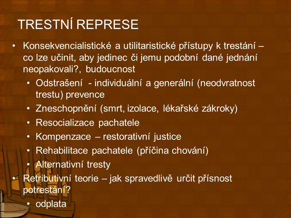TRESTNÍ REPRESE Konsekvencialistické a utilitaristické přístupy k trestání – co lze učinit, aby jedinec či jemu podobní dané jednání neopakovali?, budoucnost Odstrašení - individuální a generální (neodvratnost trestu) prevence Zneschopnění (smrt, izolace, lékařské zákroky) Resocializace pachatele Kompenzace – restorativní justice Rehabilitace pachatele (příčina chování) Alternativní tresty Retributivní teorie – jak spravedlivě určit přísnost potrestání.