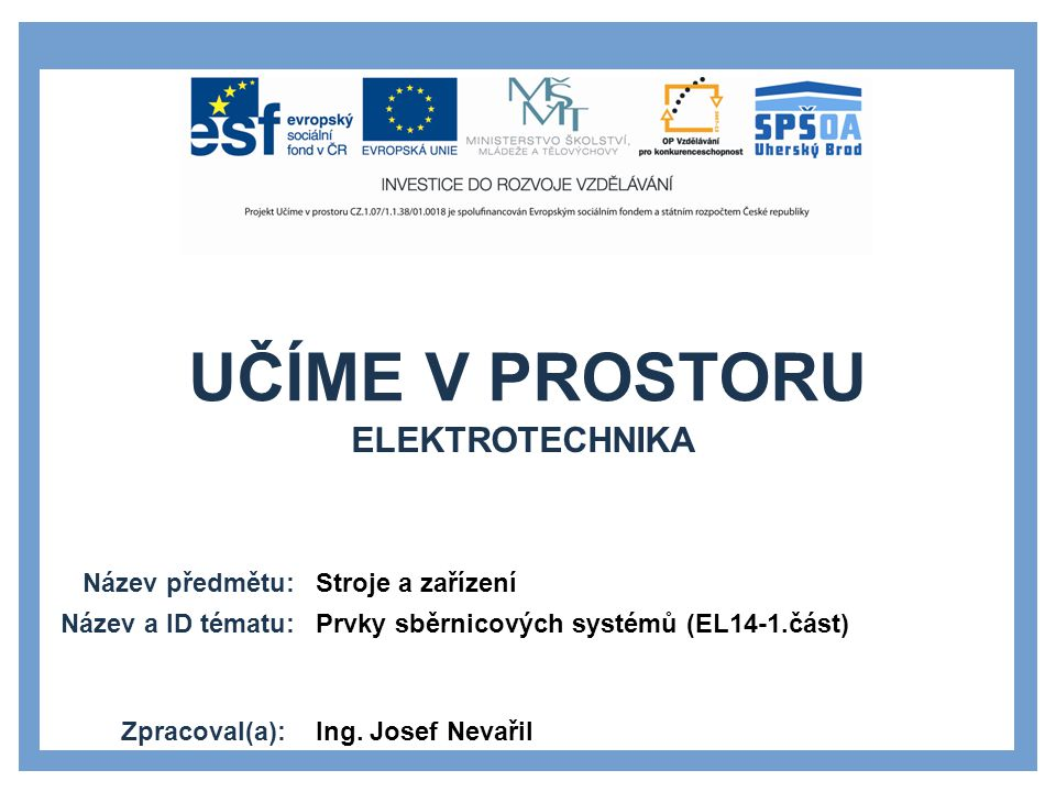 UČÍME V PROSTORU Název předmětu: Název a ID tématu: Zpracoval(a): Stroje a zařízení Prvky sběrnicových systémů (EL14-1.část) Ing.