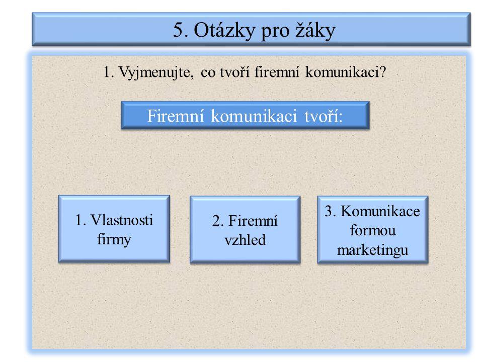 5. Otázky pro žáky 1. Vyjmenujte, co tvoří firemní komunikaci? Firemní komunikaci tvoří: 1. Vlastnosti firmy 2. Firemní vzhled 3. Komunikace formou ma