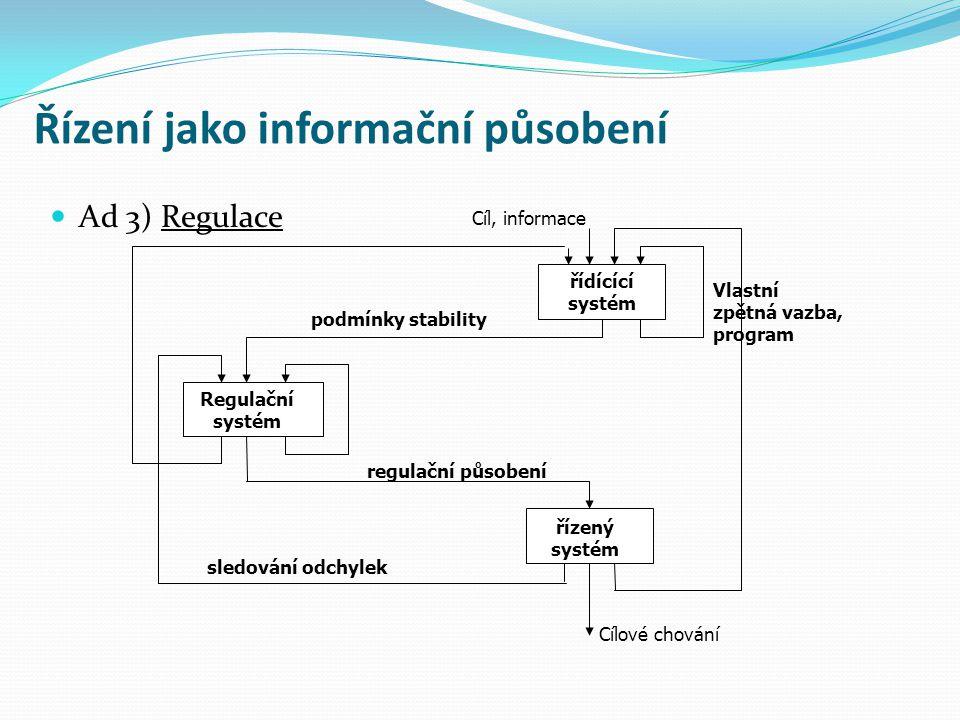 Řízení jako informační působení Ad 3) Regulace regulační působení Cíl, informace řídícící systém řízený systém Cílové chování Vlastní zpětná vazba, pr