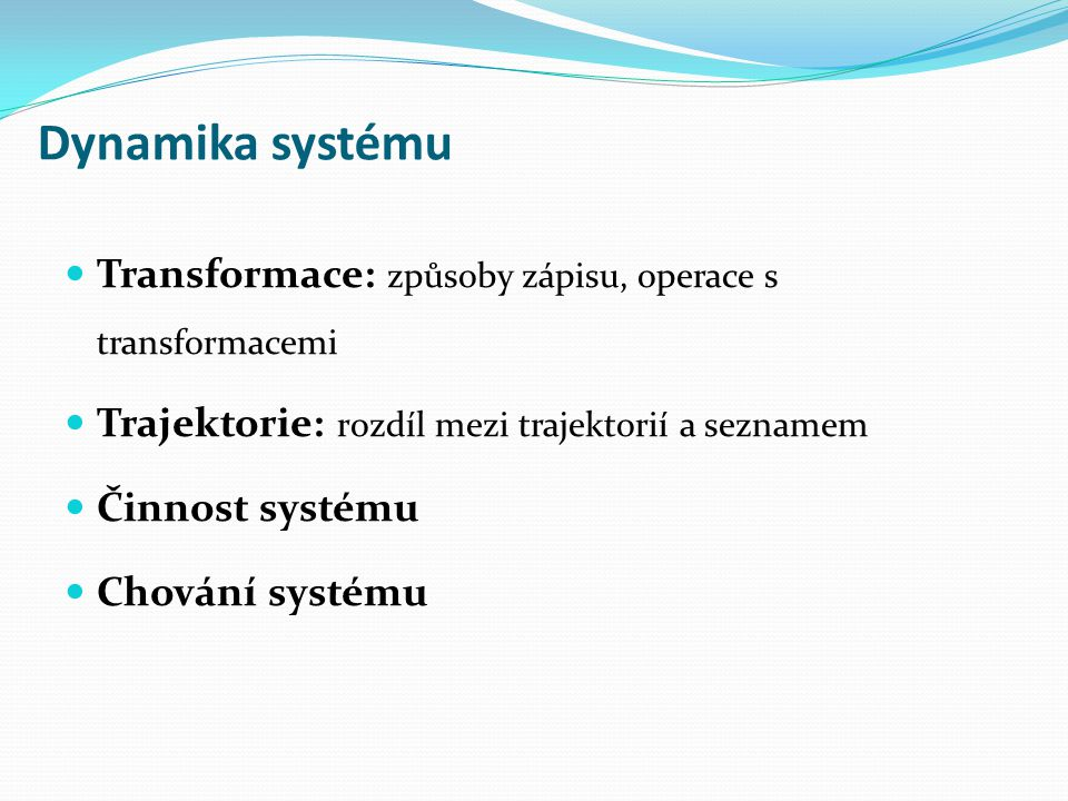 Dynamika systému Transformace: způsoby zápisu, operace s transformacemi Trajektorie: rozdíl mezi trajektorií a seznamem Činnost systému Chování systém