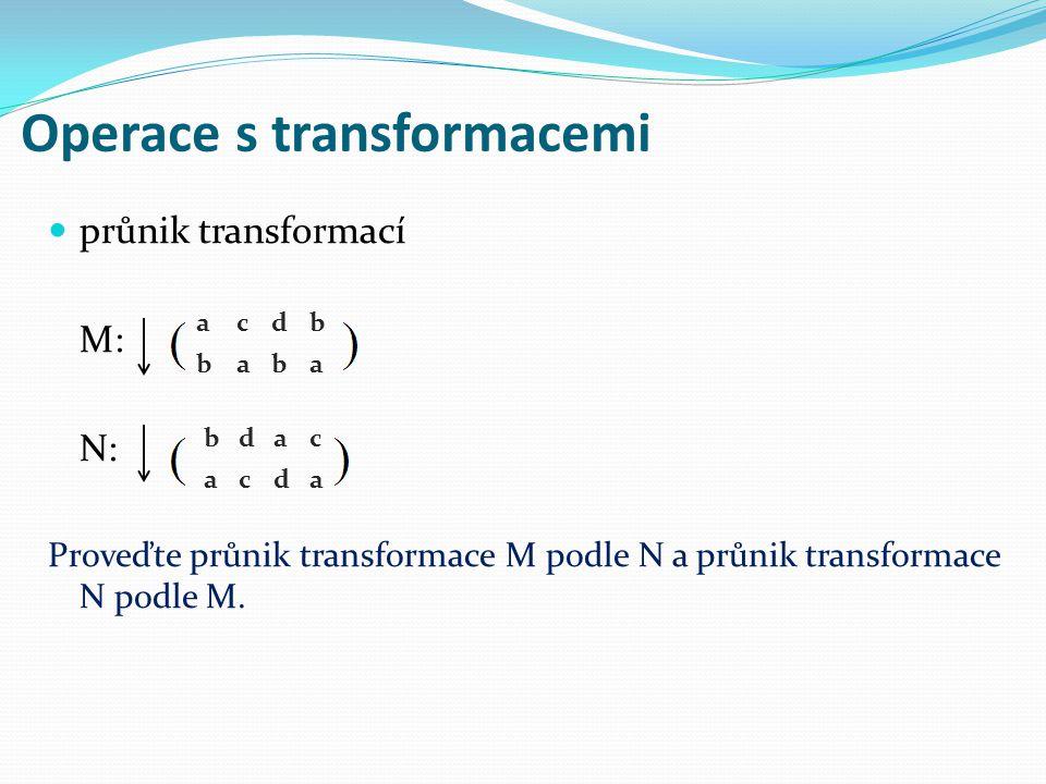 Operace s transformacemi průnik transformací M: N: Proveďte průnik transformace M podle N a průnik transformace N podle M. acdb baba bdac acda