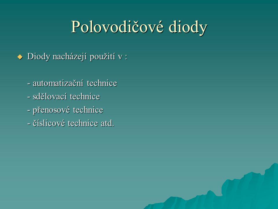 Polovodičové diody  Diody nacházejí použití v : - automatizační technice - sdělovací technice - přenosové technice - číslicové technice atd.