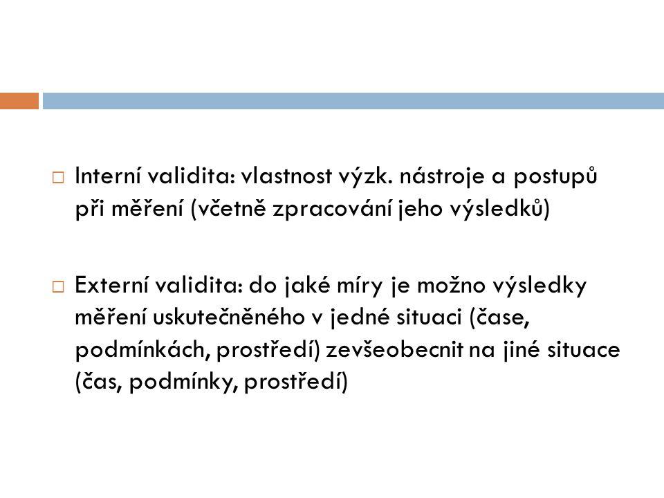  Interní validita: vlastnost výzk. nástroje a postupů při měření (včetně zpracování jeho výsledků)  Externí validita: do jaké míry je možno výsledky