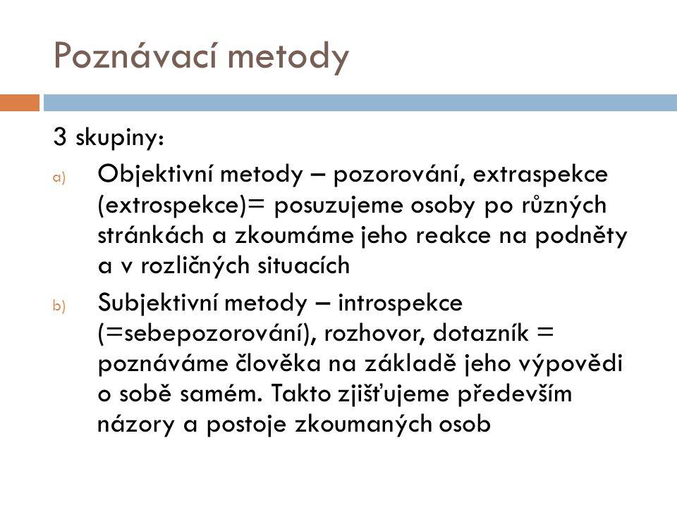 Poznávací metody 3 skupiny: a) Objektivní metody – pozorování, extraspekce (extrospekce)= posuzujeme osoby po různých stránkách a zkoumáme jeho reakce