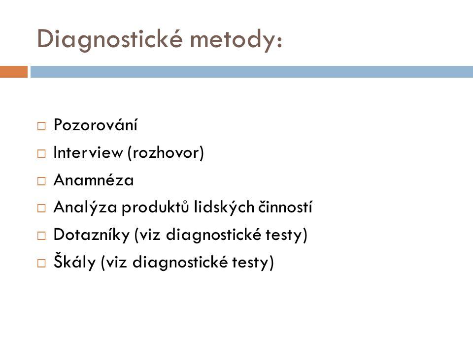 Diagnostické metody:  Pozorování  Interview (rozhovor)  Anamnéza  Analýza produktů lidských činností  Dotazníky (viz diagnostické testy)  Škály