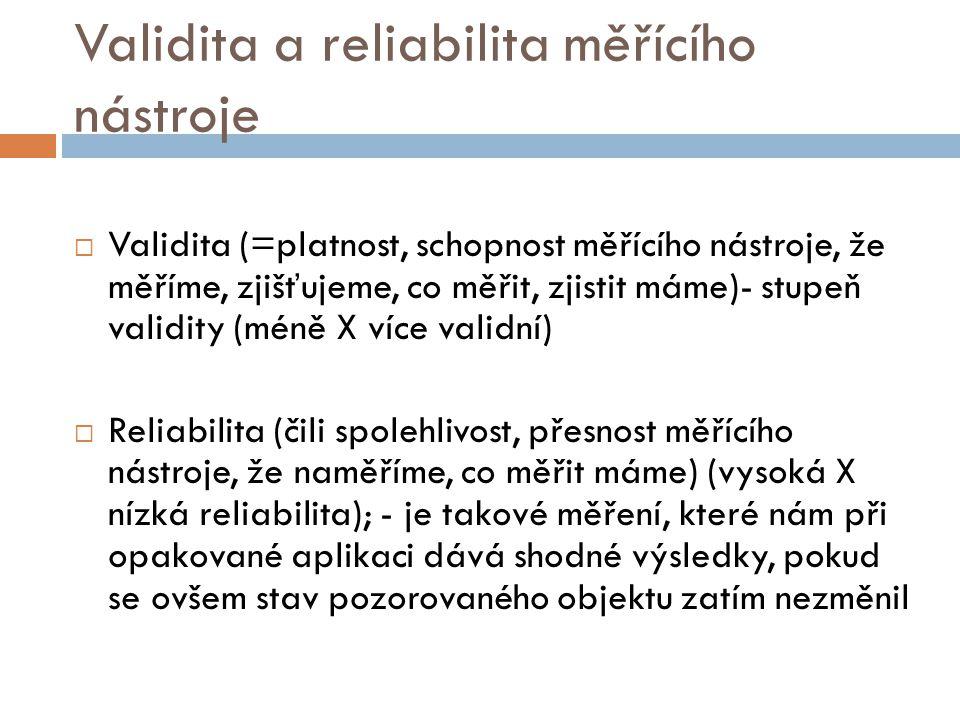 Validita a reliabilita měřícího nástroje  Validita (=platnost, schopnost měřícího nástroje, že měříme, zjišťujeme, co měřit, zjistit máme)- stupeň va
