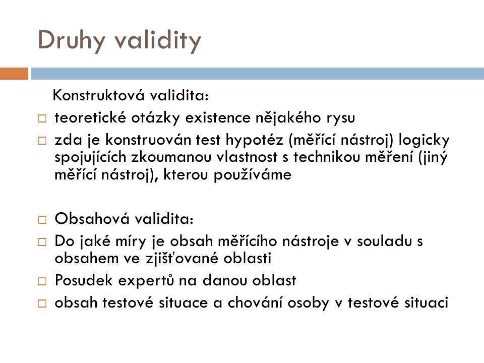 Druhy validity Konstruktová validita:  teoretické otázky existence nějakého rysu  zda je konstruován test hypotéz (měřící nástroj) logicky spojující