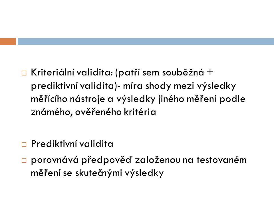  Kriteriální validita: (patří sem souběžná + prediktivní validita)- míra shody mezi výsledky měřícího nástroje a výsledky jiného měření podle známého