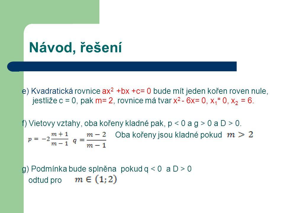 Návod, řešení e) Kvadratická rovnice ax 2 +bx +c= 0 bude mít jeden kořen roven nule, jestliže c = 0, pak m= 2, rovnice má tvar x 2 - 6x= 0, x 1 = 0, x 2 = 6.