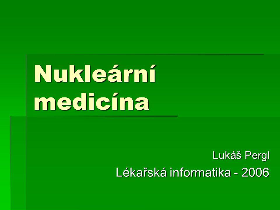 Nukleární medicína lékařský obor, který slouží k diagnostice a léčbě pomocí izotopů patří mezi neinvazivní vyšetřovací metody umožňuje získávat informace anatomické, ale hlavně o orgánových funkcích či metabolismu