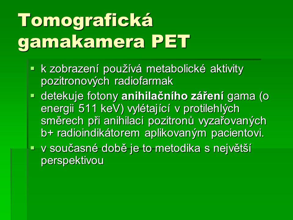 Tomografická gamakamera PET  k zobrazení používá metabolické aktivity pozitronových radiofarmak  detekuje fotony anihilačního záření gama (o energii
