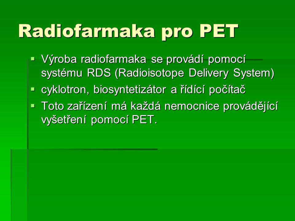 Radiofarmaka pro PET  Výroba radiofarmaka se provádí pomocí systému RDS (Radioisotope Delivery System)  cyklotron, biosyntetizátor a řídící počítač