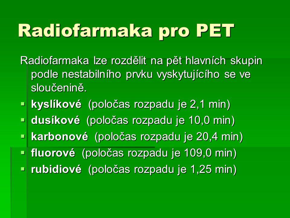 Radiofarmaka pro PET Radiofarmaka lze rozdělit na pět hlavních skupin podle nestabilního prvku vyskytujícího se ve sloučenině.  kyslíkové (poločas ro